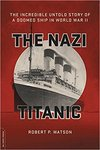 The Nazi Titanic: The Incredible Untold Story of a Doomed Ship in World War II by Robert P. Watson