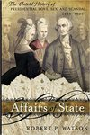Affairs of State: The Untold History of Presidential Love, Sex, and Scandal, 1789-1900 by Robert P. Watson