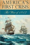 America's First Crisis: The War of 1812 by Robert P. Watson