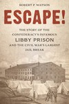 Escape! The Story of the Confederacy's Infamous Libby Prison and the Civil War's Largest Jail Break